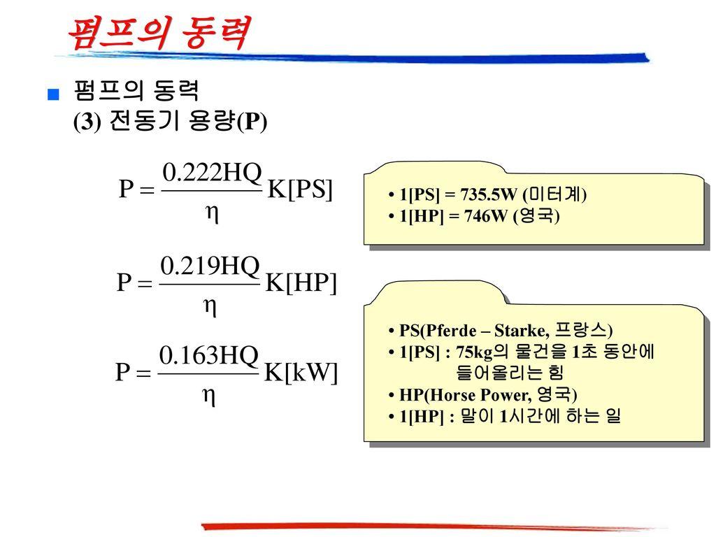 펌프의 동력 펌프의 동력 (3) 전동기 용량(P) • 1[PS] = 735.5W (미터계) • 1[HP] = 746W (영국)